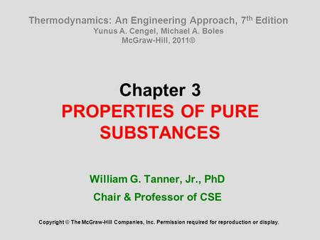 Chapter 3 PROPERTIES OF PURE SUBSTANCES William G. Tanner, Jr., PhD Chair & Professor of CSE Copyright © The McGraw-Hill Companies, Inc. Permission required.
