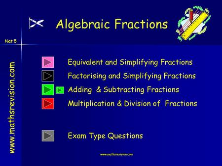 Www.mathsrevision.com Nat 5 www.mathsrevision.com Equivalent and Simplifying Fractions Adding & Subtracting Fractions Algebraic Fractions Multiplication.