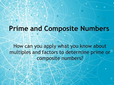 Prime and Composite Numbers How can you apply what you know about multiples and factors to determine prime or composite numbers?