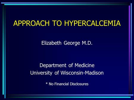 APPROACH TO HYPERCALCEMIA Elizabeth George M.D. Department of Medicine University of Wisconsin-Madison * No Financial Disclosures.