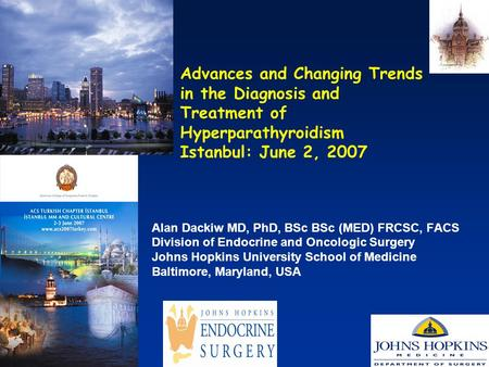 Advances and Changing Trends in the Diagnosis and Treatment of Hyperparathyroidism Istanbul: June 2, 2007 Alan Dackiw MD, PhD, BSc BSc (MED) FRCSC, FACS.