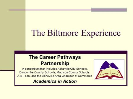 The Biltmore Experience The Career Pathways Partnership A consortium that includes Asheville City Schools, Buncombe County Schools, Madison County Schools,