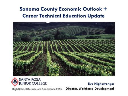 High School Counselors Conference 2015 Eve Nighswonger Director, Workforce Developmen t Sonoma County Economic Outlook + Career Technical Education Update.