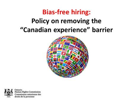 "Bias-free hiring: Policy on removing the ""Canadian experience"" barrier."