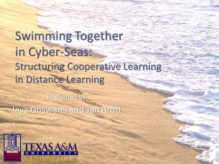 Swimming Together in Cyber-Seas: Structuring Cooperative Learning in Distance Learning Presented byPresented by Jaya Goswami and Jan BrottJaya Goswami.