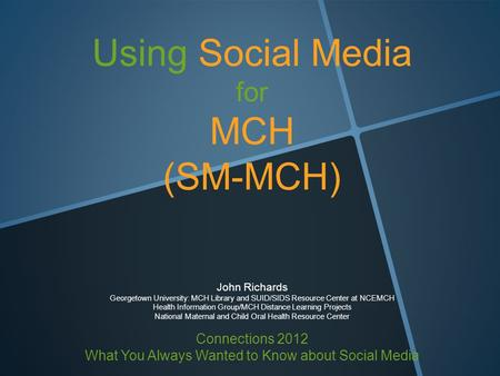 Using Social Media for MCH (SM-MCH) John Richards Georgetown University: MCH Library and SUID/SIDS Resource Center at NCEMCH Health Information Group/MCH.