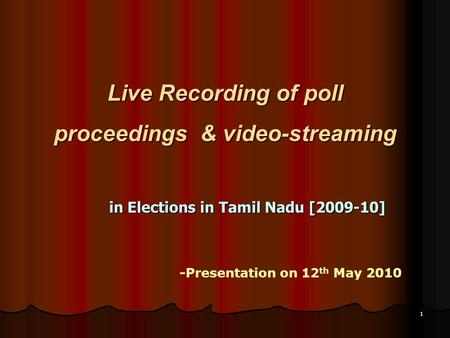 1 Live Recording of poll proceedings & video-streaming in Elections in Tamil Nadu [2009-10] -Presentation on 12 th May 2010.
