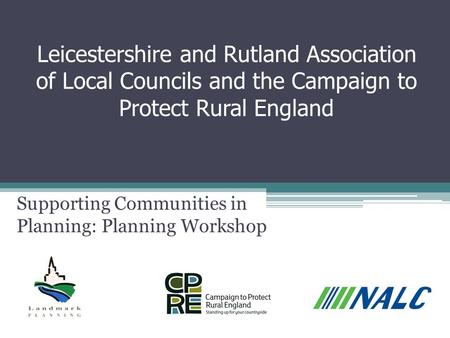 Leicestershire and Rutland Association of Local Councils and the Campaign to Protect Rural England Supporting Communities in Planning: Planning Workshop.