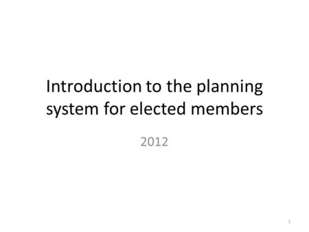 Introduction to the planning system for elected members 2012 1.