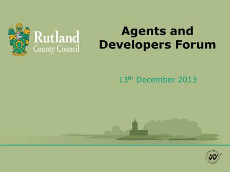 Agents and Developers Forum 13 th December 2013. Agenda 1.Planning management changes at Rutland 2.Changes to planning appeals 3.Proposed PD changes in.