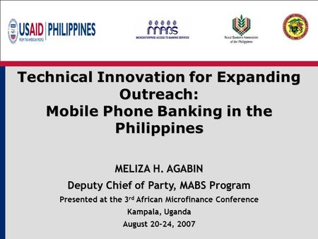 Technical Innovation for Expanding Outreach: Mobile Phone Banking in the Philippines MELIZA H. AGABIN Deputy Chief of Party, MABS Program Presented at.