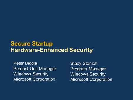 Secure Startup Hardware-Enhanced Security Peter Biddle Product Unit Manager Windows Security Microsoft Corporation Stacy Stonich Program Manager Windows.