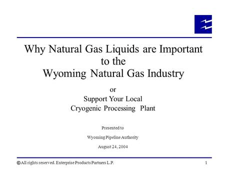 All rights reserved. Enterprise Products Partners L.P.1 Why Natural Gas Liquids are Important to the Wyoming Natural Gas Industry or Support Your Local.