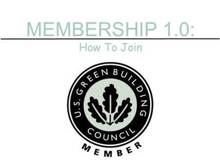 MEMBERSHIP 1.0: How To Join. Membership dues based on engagement. Contribute to a LEED project Attend Greenbuild Maintain a LEED credential Advocate on.