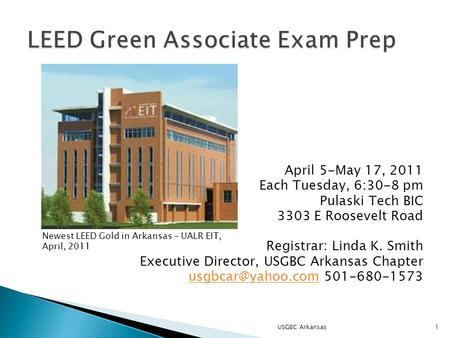 April 5-May 17, 2011 Each Tuesday, 6:30-8 pm Pulaski Tech BIC 3303 E Roosevelt Road Registrar: Linda K. Smith Executive Director, USGBC Arkansas Chapter.