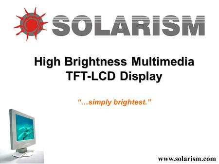 "High Brightness Multimedia TFT-LCD Display ""…simply brightest."" www.solarism.com."