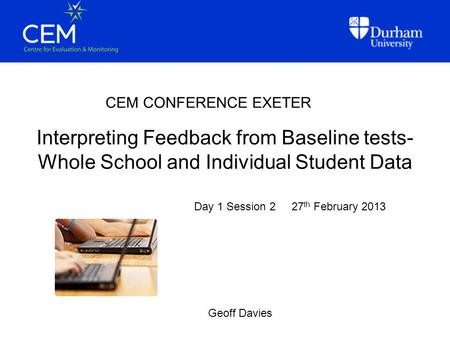 Interpreting Feedback from Baseline tests- Whole School and Individual Student Data CEM CONFERENCE EXETER Geoff Davies Day 1 Session 2 27 th February 2013.