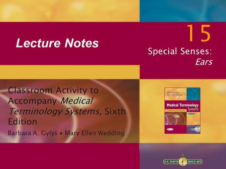 Lecture Notes 15 Special Senses: Ears Classroom Activity to Accompany Medical Terminology Systems, Sixth Edition Barbara A. Gylys ∙ Mary Ellen Wedding.