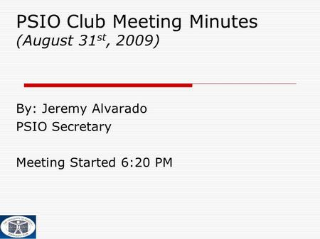 PSIO Club Meeting Minutes (August 31 st, 2009) ‏ By: Jeremy Alvarado PSIO Secretary Meeting Started 6:20 PM.