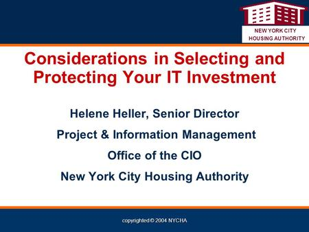 Copyrighted © 2004 NYCHA NEW YORK CITY HOUSING AUTHORITY Considerations in Selecting and Protecting Your IT Investment Helene Heller, Senior Director Project.