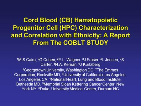 Cord Blood (CB) Hematopoietic Progenitor Cell (HPC) Characterization and Correlation with Ethnicity: A Report From The COBLT STUDY 1 M S Cairo, 2 G Cohen,