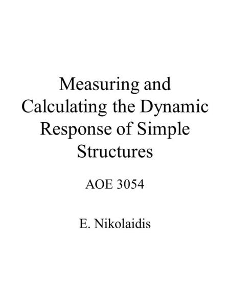Measuring and Calculating the Dynamic Response of Simple Structures AOE 3054 E. Nikolaidis.