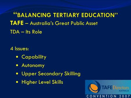 1 TAFE – Australia's Great Public Asset TDA – Its Role 4 Issues: Capability Autonomy Upper Secondary Skilling Higher Level Skills.