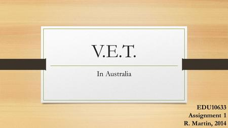 V.E.T. In Australia EDU10633 Assignment 1 R. Martin, 2014.