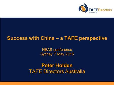 NEAS conference Sydney 7 May 2015 Peter Holden TAFE Directors Australia Success with China – a TAFE perspective NEAS conference Sydney 7 May 2015 Peter.