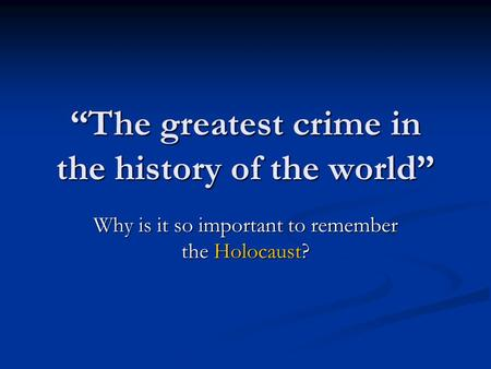 """The greatest crime in the history of the world"" Why is it so important to remember the Holocaust?"