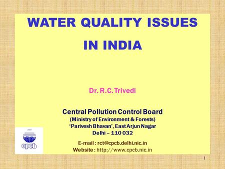 1 WATER QUALITY ISSUES IN INDIA Dr. R.C. Trivedi Central Pollution Control Board (Ministry of Environment & Forests) 'Parivesh Bhavan', East Arjun Nagar.