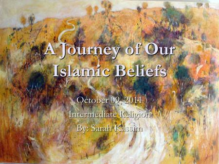A Journey of Our Islamic Beliefs October 09, 2011 Intermediate Religion By: Sarah Kassim.
