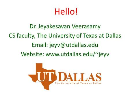 Hello! Dr. Jeyakesavan Veerasamy CS faculty, The University of Texas at Dallas   Website:
