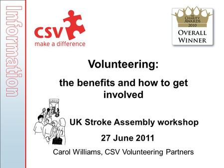 Volunteering: the benefits and how to get involved UK Stroke Assembly workshop 27 June 2011 Carol Williams, CSV Volunteering Partners.