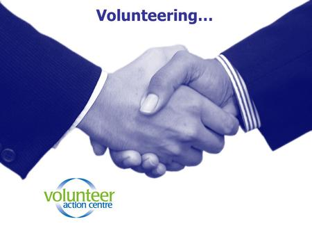 Volunteering…. Who is a volunteer? A volunteer is someone who chooses to help someone without getting paid.