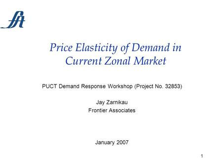 1 Price Elasticity of Demand in Current Zonal Market PUCT Demand Response Workshop (Project No. 32853) Jay Zarnikau Frontier Associates January 2007.