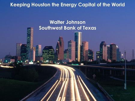 Keeping Houston the Energy Capital of the World Walter Johnson Southwest Bank of Texas.