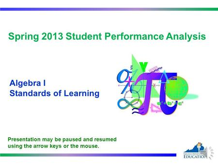 Spring 2013 Student Performance Analysis Algebra I Standards of Learning Presentation may be paused and resumed using the arrow keys or the mouse.