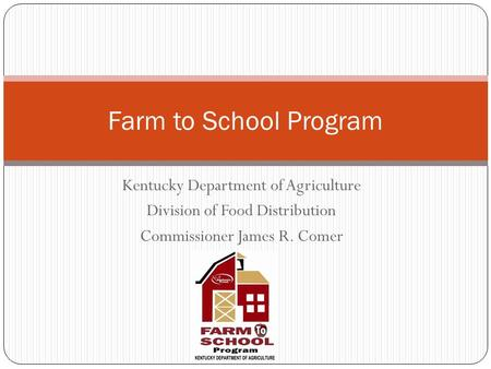Kentucky Department of Agriculture Division of Food Distribution Commissioner James R. Comer Farm to School Program.
