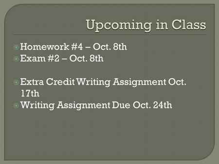  Homework #4 – Oct. 8th  Exam #2 – Oct. 8th  Extra Credit Writing Assignment Oct. 17th  Writing Assignment Due Oct. 24th.