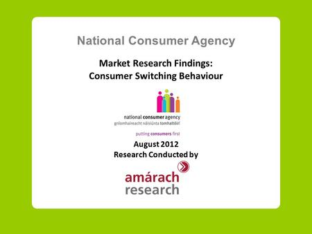 National Consumer Agency Market Research Findings: Consumer Switching Behaviour August 2012 Research Conducted by.