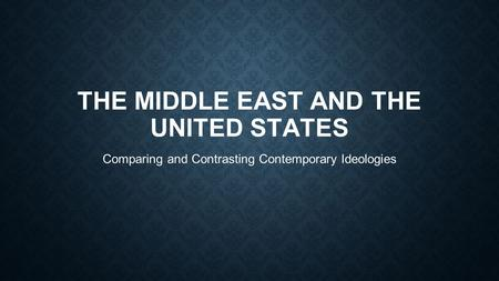 THE MIDDLE EAST AND THE UNITED STATES Comparing and Contrasting Contemporary Ideologies.