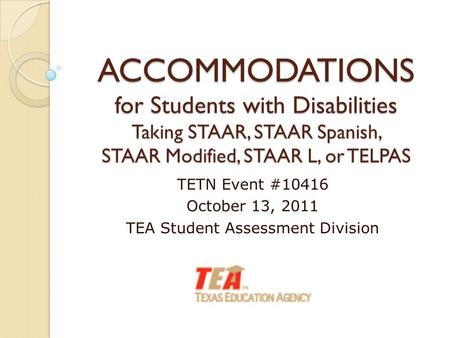ACCOMMODATIONS for Students with Disabilities Taking STAAR, STAAR Spanish, STAAR Modified, STAAR L, or TELPAS TETN Event #10416 October 13, 2011 TEA Student.