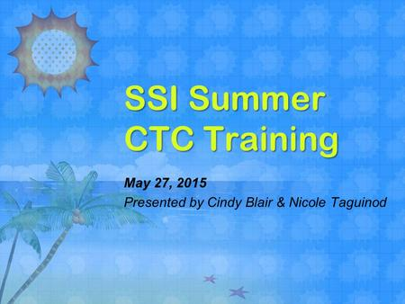 SSI Summer CTC Training May 27, 2015 Presented by Cindy Blair & Nicole Taguinod.