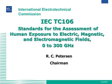 16 April 2007 International Electrotechnical Commission IEC TC106 Standards for the Assessment of Human Exposure to Electric, Magnetic, and Electromagnetic.