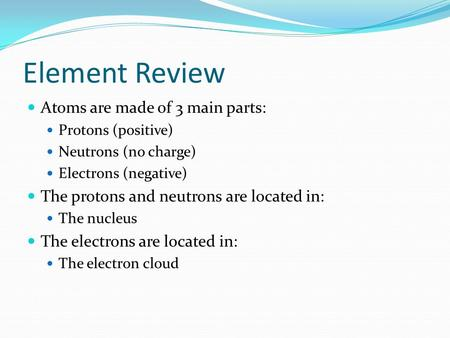 Element Review Atoms are made of 3 main parts: Protons (positive) Neutrons (no charge) Electrons (negative) The protons and neutrons are located in: The.