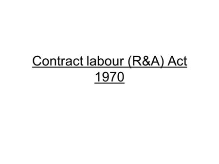 Contract labour (R&A) Act 1970. statistics Year of enforcement – 1970 Date of enforcement – 5 th September.