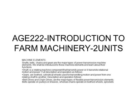 AGE222-INTRODUCTION TO FARM MACHINERY-2UNITS MACHINE ELEMENTS: Shafts, belts, chains and gears are the major types of power transmission machine elements.