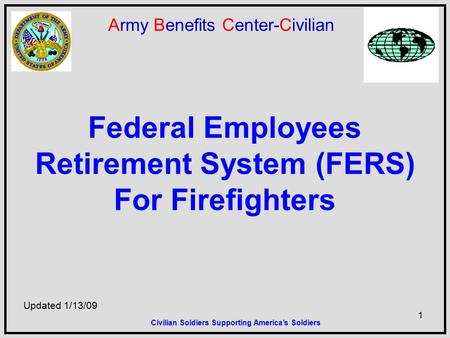 1 Army Benefits Center-Civilian Federal Employees Retirement System (FERS) For Firefighters Updated 1/13/09 Civilian Soldiers Supporting America's Soldiers.