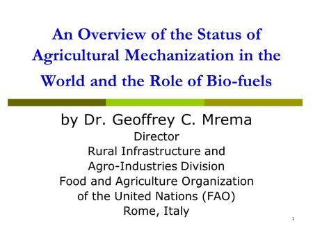 1 An Overview of the Status of Agricultural Mechanization in the World and the Role of Bio-fuels by Dr. Geoffrey C. Mrema Director Rural Infrastructure.